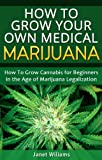 How To Grow Your Own Medical Marijuana: Growing Cannabis for Beginners in the Age of Marijuana Legalization (Growing Marijuana)