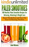 Paleo Smoothies:100 Healthy Paleo Smoothie Recipes for Detoxing, Alkalizing & Weight Loss: Boost Metabolism and Turn On Your Fat Burning Machine (Healthy and Fit) (English Edition)