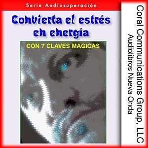 Convierta el estres en energia: Con 7 claves magicas [Convert Stress into Energy: With 7 Magic Keys] Audiobook