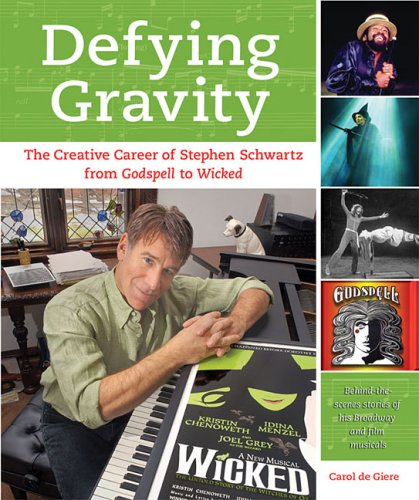 Defying Gravity: The Creative Career of Stephen Schwartz, from Godspell to Wicked (Applause Books), Carol de Giere