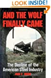 And the Wolf Finally Came: The Decline and Fall of the American Steel Industry (Pittsburgh Series in Social and Labor History)