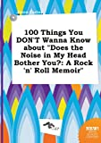 img - for 100 Things You Don't Wanna Know about Does the Noise in My Head Bother You?: A Rock 'n' Roll Memoir book / textbook / text book