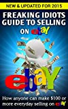 Freaking Idiots Guide to Selling on eBay: How anyone can make $100 or more everyday selling on eBay (EBay Selling Made Easy)