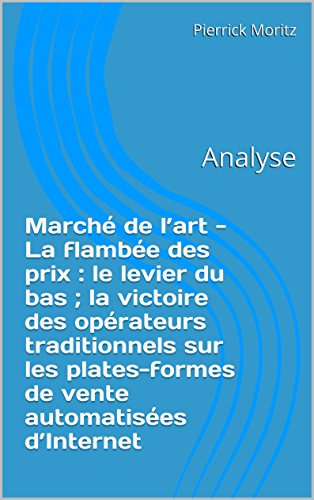 Pierrick Moritz - Marché de l'art - La flambée des prix : le levier du bas ; la victoire des opérateurs traditionnels sur les plates-formes de vente automatisées d'Internet: Analyse (French Edition)