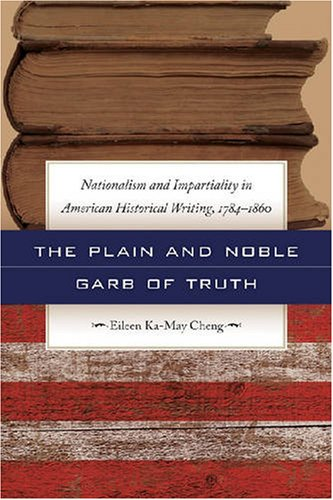 The Plain and Noble Garb of Truth Nationalism and Impartiality in American Historical Writing, 1784-1860, Eileen Ka-May Cheng