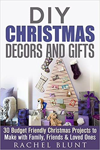DIY Christmas Decors and Gifts: 30 Budget Friendly Christmas Projects to Make with Family, Friends & Loved Ones (DIY Household Hacks & Christmas Crafts)