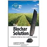 The Biochar Solution: Carbon Farming and Climate Change ~ Albert K. Bates