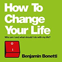 How to Change Your Life: Who am I and what should I do with my life? (       UNABRIDGED) by Benjamin Bonetti Narrated by Benjamin Bonetti