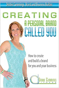 Creating A Personal Brand Called You: How To Create And Build A Brand For You And Your Business