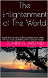 img - for The Enlightenment of The World: Proof that the earth is flat and stationary, while the sun, moon and stars are in constant motion book / textbook / text book
