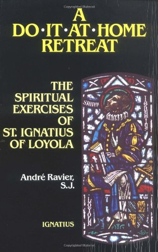 A Do It At Home Retreat: The Spiritual Exercises of St. Ignatius of Loyola