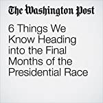 6 Things We Know Heading into the Final Months of the Presidential Race | Chris Cillizza