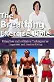 img - for The Breathing Exercise Bible: Relaxation and Meditation Techniques for Happiness and Healthy Living book / textbook / text book