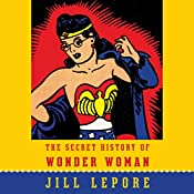 The Secret History of Wonder Woman | [Jill Lepore]