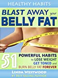 Blast Away Your Belly Fat: 51 Powerful Habits to Lose Weight, Get Toned & Burn Belly Fat FOREVER (Healthy Habits Book 4)
