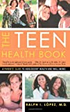 The Teen Health Book: A Parent's Guide To Adolescent Health And Well-Being Ralph I. Lopez