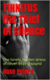 TINNITUS the Thief of Silence: The lonely, hidden stress of never ending sound (The Self-Help Series Book 1)