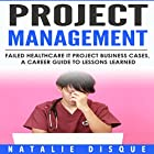 Project Management: Failed Healthcare IT Project Business Cases, a Career Guide to Lessons Learned Hörbuch von Natalie Disque Gesprochen von: Paula Slade
