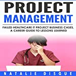 Project Management: Failed Healthcare IT Project Business Cases, a Career Guide to Lessons Learned | Natalie Disque