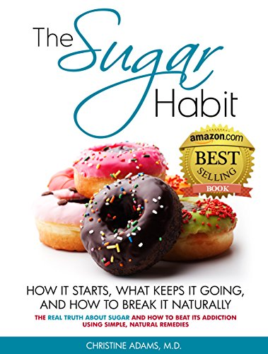 The Sugar Habit- How It Starts, What Keeps It Going and How to Break It Naturally: The Real Truth About Sugar and How To Beat Its Addiction Using Simple, Natural Remedies by Christine Adams MD