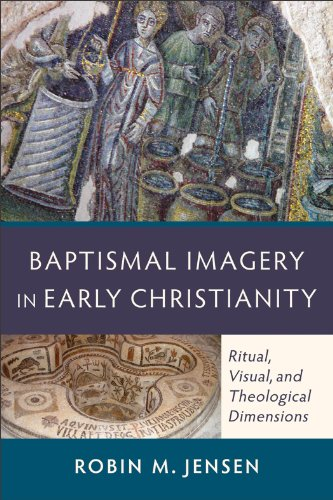 Baptismal Imagery in Early Christianity: Ritual, Visual, and Theological Dimensions, Robin M. Jensen