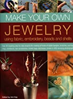 Make Your Own Jewellery Using Fabric, Embroidery, Beads and Shells: Over 40 Inspiring Step-by-step Projects for Creating All Kinds of Stylish Bangles, ... and Boxes, Shown in 420 Stunning Photographs