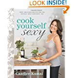 Cook Yourself Sexy: Easy Delicious Recipes for the Hottest, Most Confident You by Candice Kumai