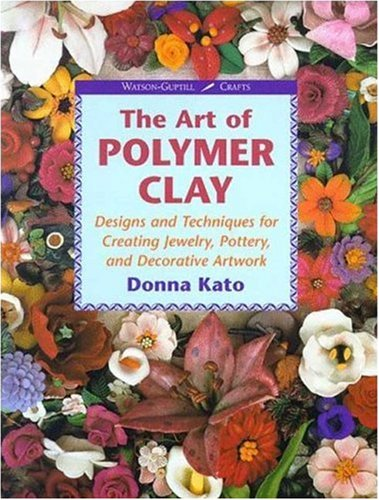 Art of Polymer Clay : Designs and Techniques for Making Jewelry, Pottery and Decorative Artwork, DONNA KATO