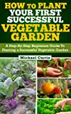 How To Plant Your First Successful Vegetable Garden