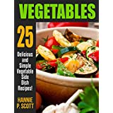 VEGETABLE RECIPES: 25 Delicious and Simple Vegetable Side Dish Recipes (Quick and Easy Cooking Series) ~ Hannie P. Scott