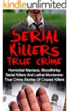 Serial Killers True Crime: Homicidal Maniacs, Bloodthirsty Serial Killers And Lethal Murderers: True Crime Stories Of Crazed Killers (Serial Killers True Crime, Cold Cases True Crime, True Crime,)