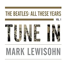 Tune In: The Beatles: All These Years (       UNABRIDGED) by Mark Lewisohn Narrated by Clive Mantle