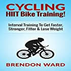 Cycling: HIIT Bike Training!: Interval Training to Get Faster, Stronger, Fitter & Lose Weight Hörbuch von Brendon Ward Gesprochen von: Bo Morgan