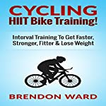 Cycling: HIIT Bike Training!: Interval Training to Get Faster, Stronger, Fitter & Lose Weight | Brendon Ward