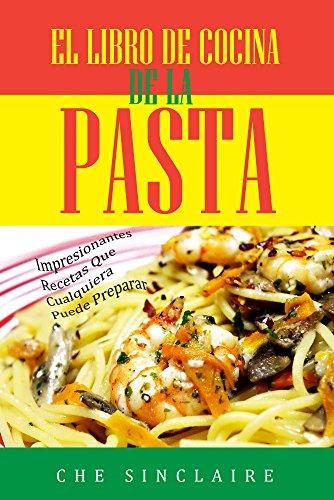 El Libro De Cocina De La Pasta: Impresionantes Recetas Que Cualquiera Puede Preparar