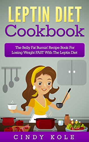 Leptin Diet Cookbook: The Belly Fat Burnin' Recipe Book For Losing Weight FAST With The Leptin Diet (The Belly Fat Burnin' Recipe Book Series 2) by Cindy Kole