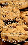 Hello, COOKIE! 50 Ways To BAKE, Enjoy, Savor, And Unlock The Joys Of PALEO Baking: Sweet & Delicious Weight Loss The Paleo Way