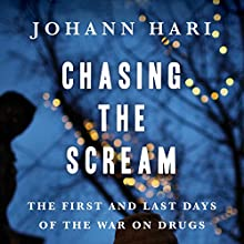 Chasing the Scream: The First and Last Days of the War on Drugs (       UNABRIDGED) by Johann Hari Narrated by Tim Gerard Reynolds