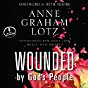 Wounded by God's People: Discovering How God's Love Heals Our Hearts (       UNABRIDGED) by Anne Graham Lotz Narrated by Anne Graham Lotz