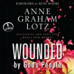 Wounded by God's People: Discovering How God's Love Heals Our Hearts | Anne Graham Lotz
