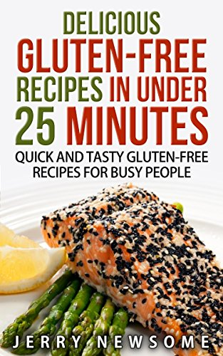 Gluten-Free Recipes in Under 25 Minutes: Quick and Tasty Gluten-free Recipes for Busy People (Gluten free cookbook, Gluten free diet plan, Gluten Free on a shoestring budget) by Jerry Newsome