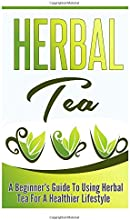 Herbal Tea A Beginner39s Guide to Using Herbal Tea For A Healthier Lifestyle