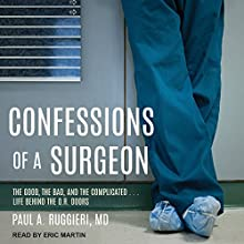 Confessions of a Surgeon: The Good, the Bad, and the Complicated...Life Behind the O.R. Doors Audiobook by Paul A. Ruggieri MD Narrated by Eric Martin