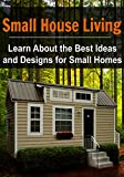 Small House Living: Learn About the Best Ideas and Designs for Small Homes: (Small House Living - Small House Plans - Small House Decorating - Tiny House Living)