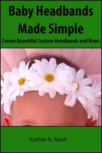 Baby Headbands Made Simple: Create Beautiful Custom Headbands and Bows