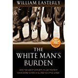 The White Man's Burden: Why the West's Efforts to Aid the Rest Have Done So Much Ill And So Little Goodby William Easterly