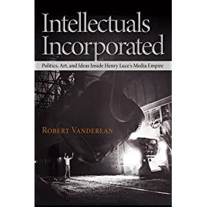 Intellectuals Incorporated: Politics, Art, and Ideas Inside Henry Luce's Media Empire (Politics and Culture in Modern America)