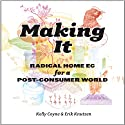 Making It: Radical Home Ec for a Post-Consumer World (       UNABRIDGED) by Kelly Coyne, Eric Knutzen Narrated by Julia Farhat