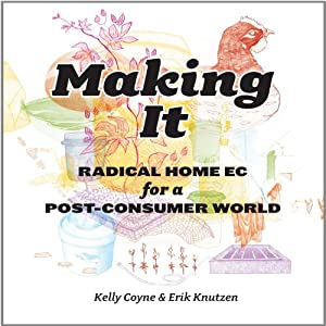 Making It: Radical Home Ec for a Post-Consumer World | [Kelly Coyne, Eric Knutzen]