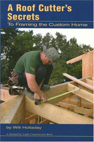 A Roof Cutter's Secrets To Framing a Custom Home - Journal of Light Construction Books - CR468 - ISBN: 1928580327 - ISBN-13: 9781928580324